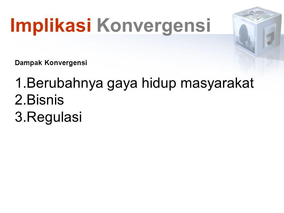 Dampak Konvergensi 1.Berubahnya gaya hidup masyarakat 2.Bisnis 3.Regulasi Implikasi Konvergensi