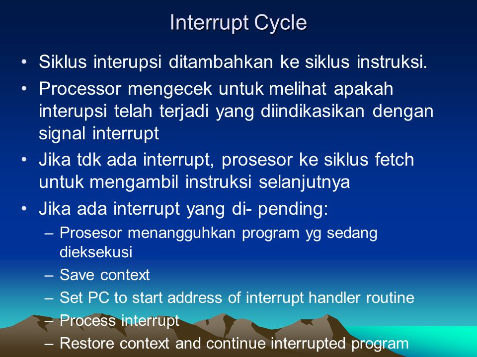 Interrupt Cycle Siklus interupsi ditambahkan ke siklus instruksi. Processor mengecek untuk melihat apakah interupsi telah terjadi yang diindikasikan d