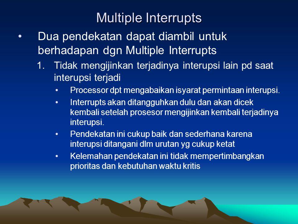 Multiple Interrupts Dua pendekatan dapat diambil untuk berhadapan dgn Multiple Interrupts 1.Tidak mengijinkan terjadinya interupsi lain pd saat interu