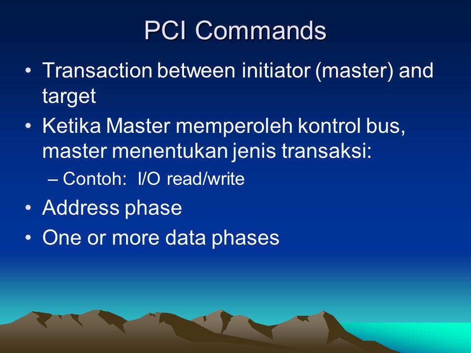 PCI Commands Transaction between initiator (master) and target Ketika Master memperoleh kontrol bus, master menentukan jenis transaksi: –Contoh: I/O r
