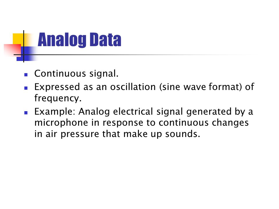 Analog Data Continuous signal.Expressed as an oscillation (sine wave format) of frequency.