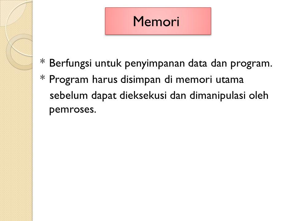 *Berfungsi untuk penyimpanan data dan program. *Program harus disimpan di memori utama sebelum dapat dieksekusi dan dimanipulasi oleh pemroses. Memori