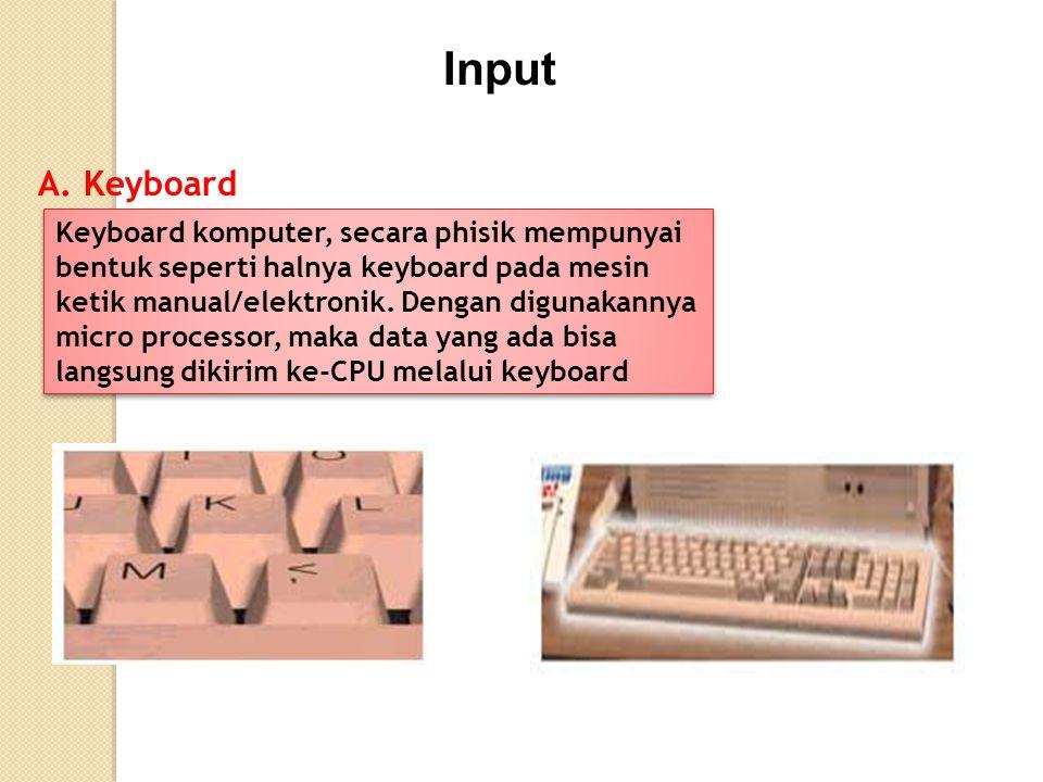 Input A. Keyboard Keyboard komputer, secara phisik mempunyai bentuk seperti halnya keyboard pada mesin ketik manual/elektronik. Dengan digunakannya mi