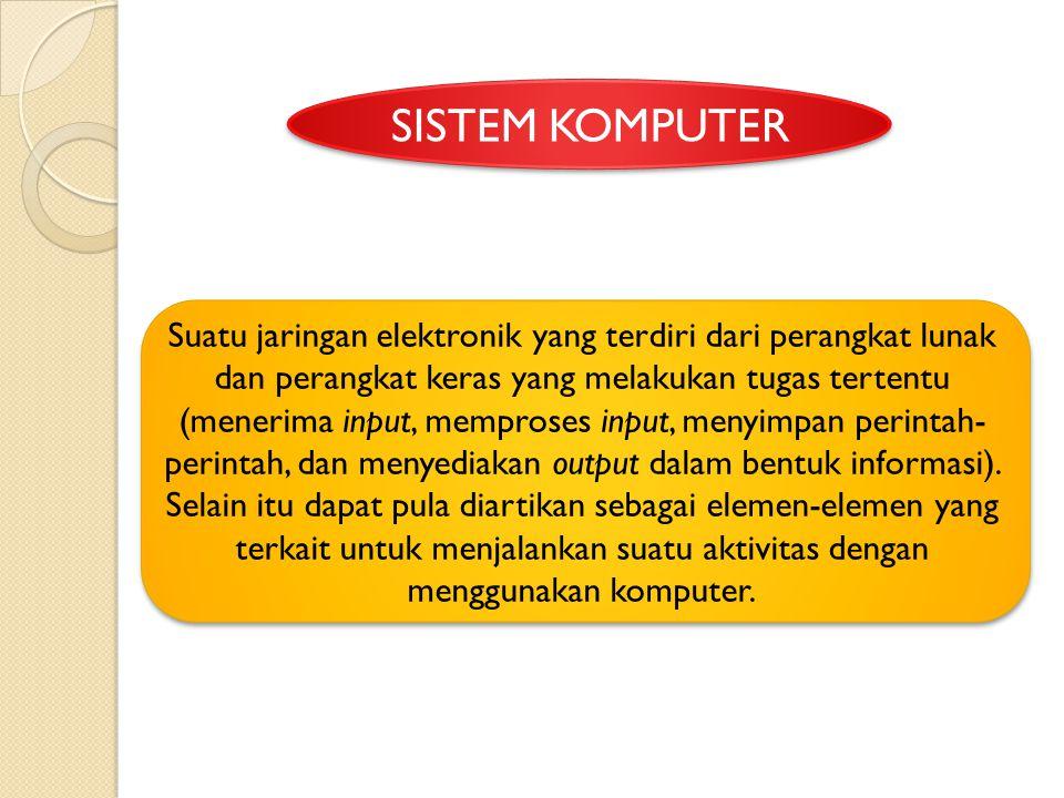 SISTEM KOMPUTER Suatu jaringan elektronik yang terdiri dari perangkat lunak dan perangkat keras yang melakukan tugas tertentu (menerima input, mempros