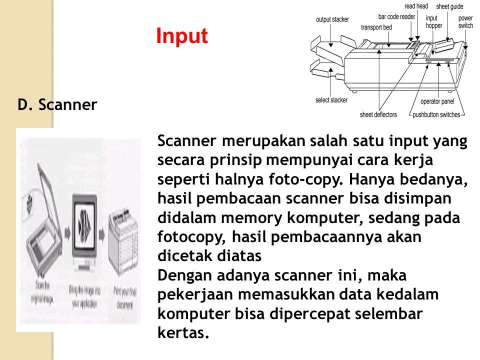 Input D. Scanner Scanner merupakan salah satu input yang secara prinsip mempunyai cara kerja seperti halnya foto-copy. Hanya bedanya, hasil pembacaan