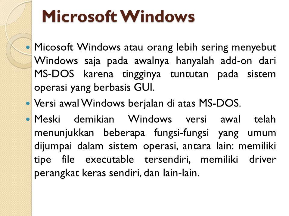 Microsoft Windows Micosoft Windows atau orang lebih sering menyebut Windows saja pada awalnya hanyalah add-on dari MS-DOS karena tingginya tuntutan pa