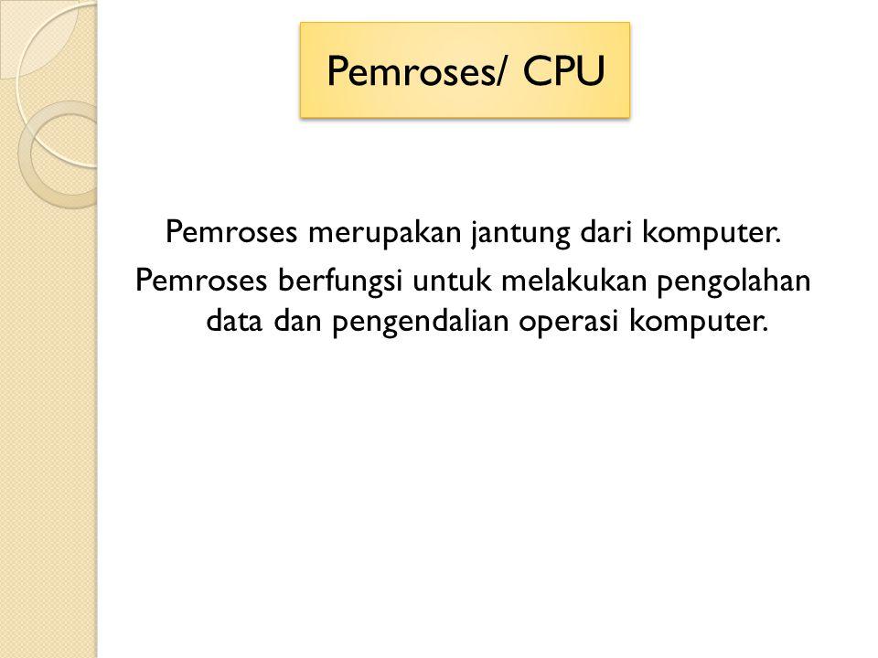 Pemroses/ CPU Pemroses merupakan jantung dari komputer. Pemroses berfungsi untuk melakukan pengolahan data dan pengendalian operasi komputer.