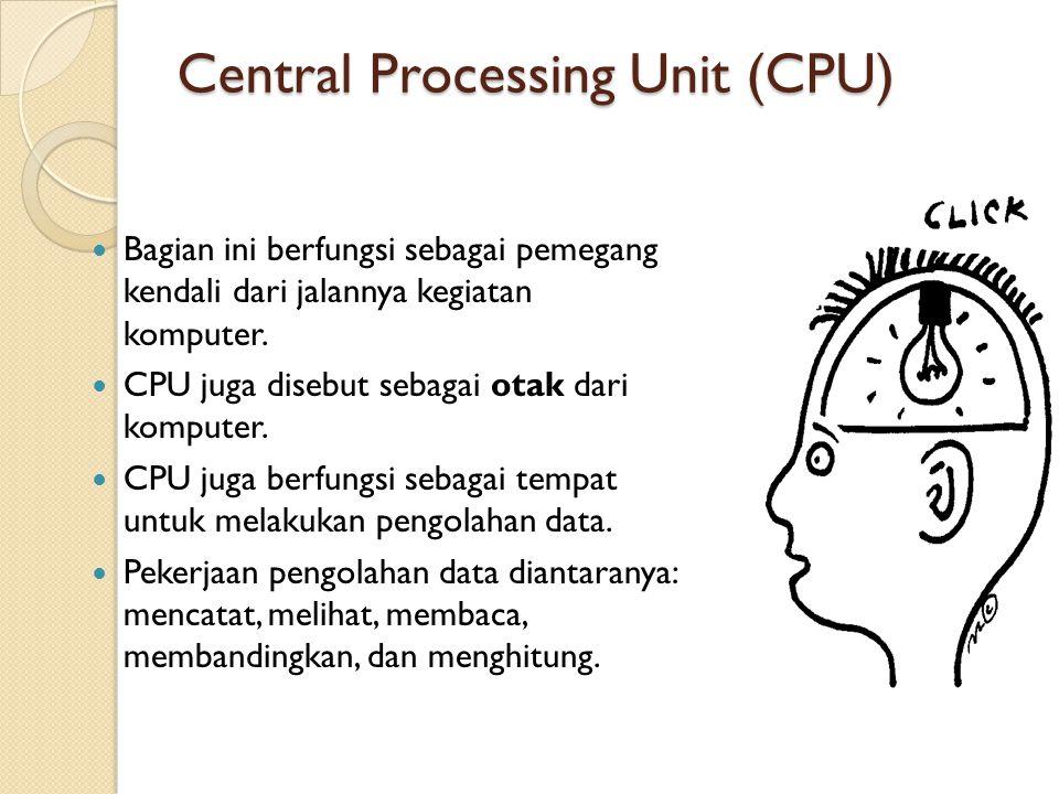 Central Processing Unit (CPU) Bagian ini berfungsi sebagai pemegang kendali dari jalannya kegiatan komputer. CPU juga disebut sebagai otak dari komput