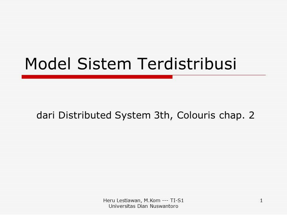 Heru Lestiawan, M.Kom --- TI-S1 Universitas Dian Nuswantoro 12 Model Client / Server  Client: proses untuk mengakses data, menggunakan sesumber atau melakukan operasi pada komputer yang berbeda  Server: proses yang mengatur data dan semua sesumber yang di share di antara server dan client, memungkinkan client mengakses sesumber dan melakukan komputasi  Interaction: pasangan pesan pemanggilan (invocation) / hasil (result)  Example http server: client (browser) meminta dokumen, server mengirimkan dokumen yang diminta  Caching of services (proxy servers) caching terhadap halaman web yang sering digunakan  Peer processes (not client-server) proses-proses yang secara fungsional identik
