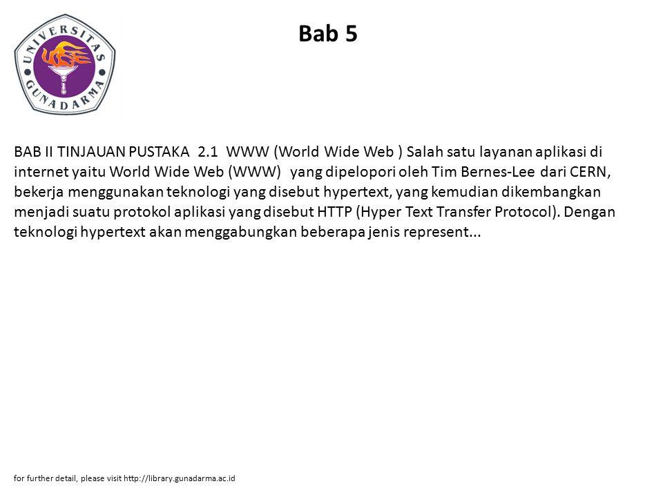 Bab 5 BAB II TINJAUAN PUSTAKA 2.1 WWW (World Wide Web ) Salah satu layanan aplikasi di internet yaitu World Wide Web (WWW) yang dipelopori oleh Tim Bernes-Lee dari CERN, bekerja menggunakan teknologi yang disebut hypertext, yang kemudian dikembangkan menjadi suatu protokol aplikasi yang disebut HTTP (Hyper Text Transfer Protocol).