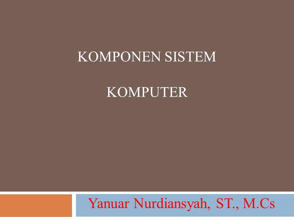 KOMPONEN SISTEM KOMPUTER Yanuar Nurdiansyah, ST., M.Cs