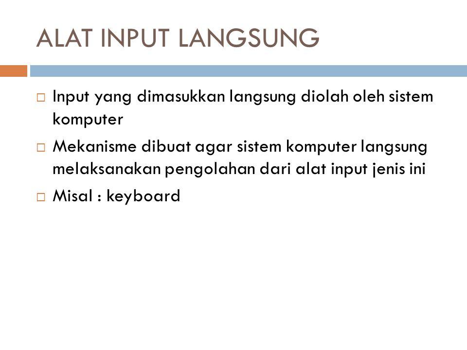 ALAT INPUT LANGSUNG  Input yang dimasukkan langsung diolah oleh sistem komputer  Mekanisme dibuat agar sistem komputer langsung melaksanakan pengola