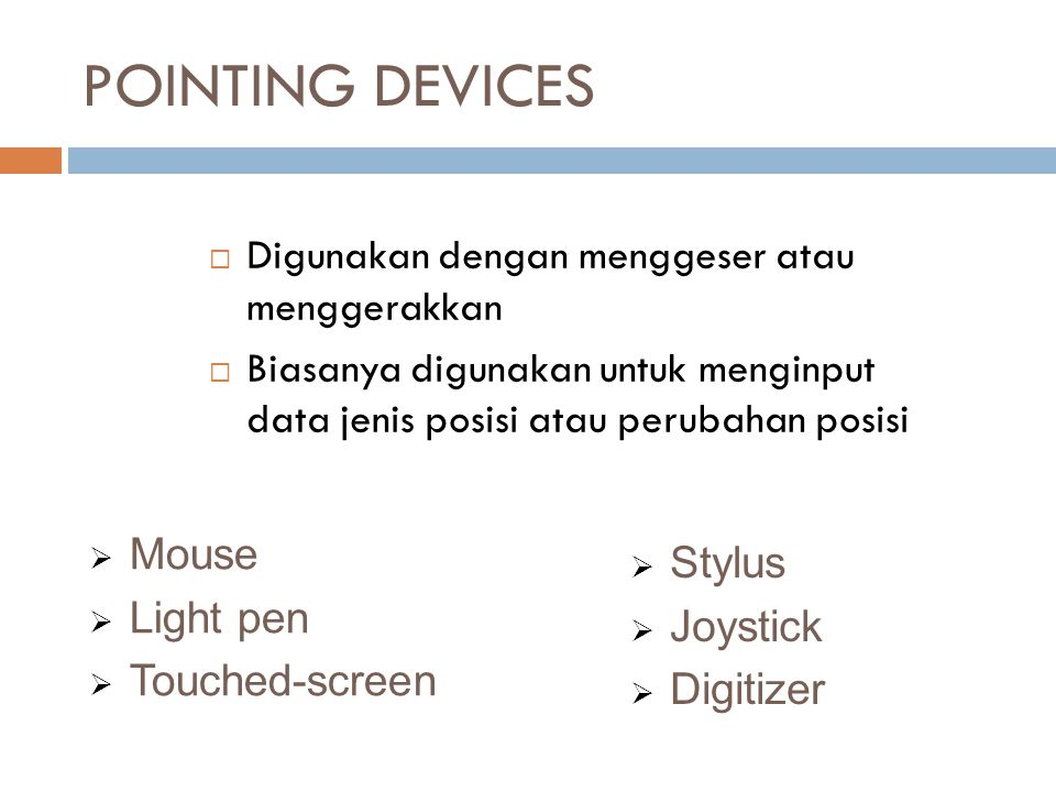POINTING DEVICES  Digunakan dengan menggeser atau menggerakkan  Biasanya digunakan untuk menginput data jenis posisi atau perubahan posisi  Mouse 