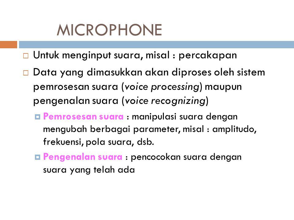 MICROPHONE  Untuk menginput suara, misal : percakapan  Data yang dimasukkan akan diproses oleh sistem pemrosesan suara (voice processing) maupun pen