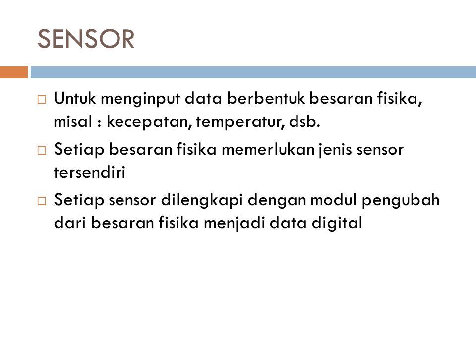 SENSOR  Untuk menginput data berbentuk besaran fisika, misal : kecepatan, temperatur, dsb.  Setiap besaran fisika memerlukan jenis sensor tersendiri
