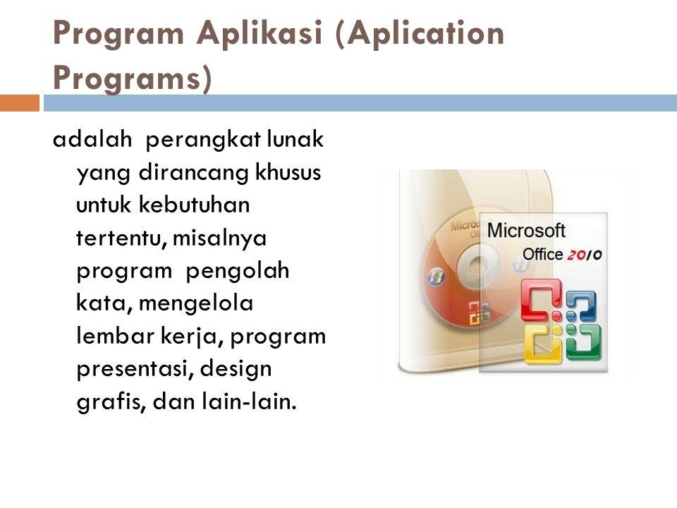 Program Aplikasi (Aplication Programs) adalah perangkat lunak yang dirancang khusus untuk kebutuhan tertentu, misalnya program pengolah kata, mengelol