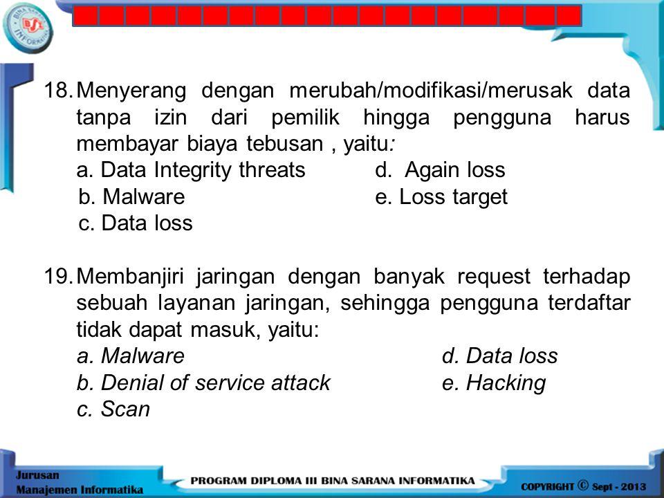 17. Salah satu masalah keamanan sistem mobile adalah hilangnya data atau istilah lainnya: a. Integrity threatsd. Again loss b. Malware e. Loss target