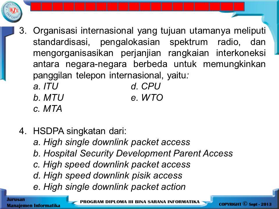 3.Organisasi internasional yang tujuan utamanya meliputi standardisasi, pengalokasian spektrum radio, dan mengorganisasikan perjanjian rangkaian interkoneksi antara negara-negara berbeda untuk memungkinkan panggilan telepon internasional, yaitu: a.