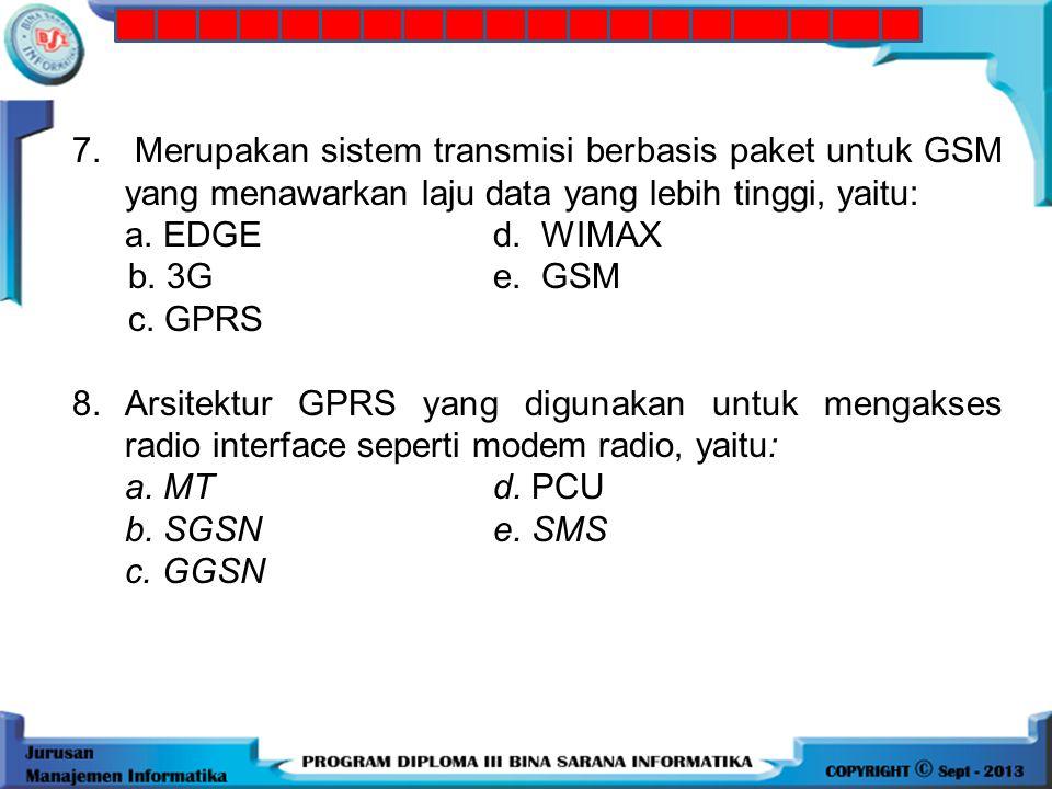 6.Teknologi yang dapat mentransmisikan voice dan data dengan kecepatan rendah, yaitu : a. GSM d. WIMAX b. AMPS e. WIFI c. HSDPA 7. Merupakan sistem tr