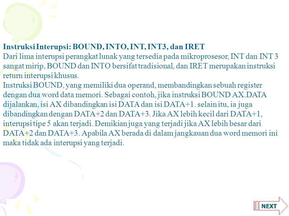 NEXT Instruksi Interupsi: BOUND, INTO, INT, INT3, dan IRET Dari lima interupsi perangkat lunak yang tersedia pada mikroprosesor, INT dan INT 3 sangat mirip, BOUND dan INTO bersifat tradisional, dan IRET merupakan instruksi return interupsi khusus.