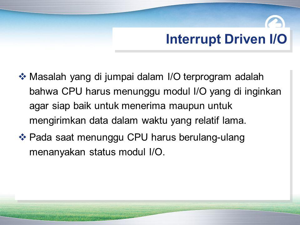  Akibatnya tingkat kinerja sistem secara keseluruhan menurun tajam  Alternatifnya adalah CPU mengeluarkan perintah I/O ke modul dan kemudian mengerjakan perintah lainnya.