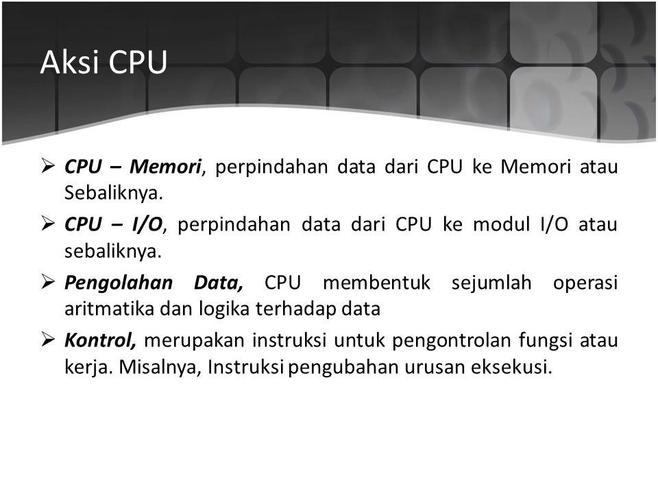 Aksi CPU  CPU – Memori, perpindahan data dari CPU ke Memori atau Sebaliknya.  CPU – I/O, perpindahan data dari CPU ke modul I/O atau sebaliknya.  P