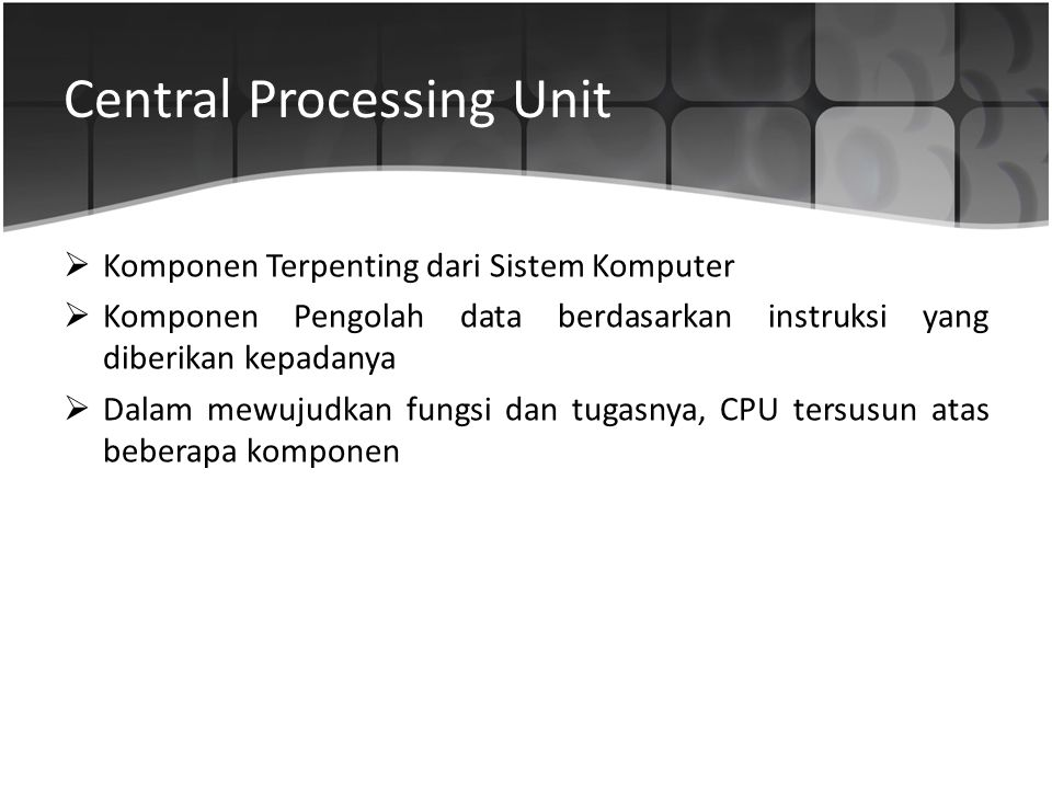 Komponen Utama CPU  Arithmetic and Logic Unit (ALU)  Control Unit  Register  CPU Interconnections (Bus) Bertugas membentuk fungsi – fungsi pengolahan data komputer.