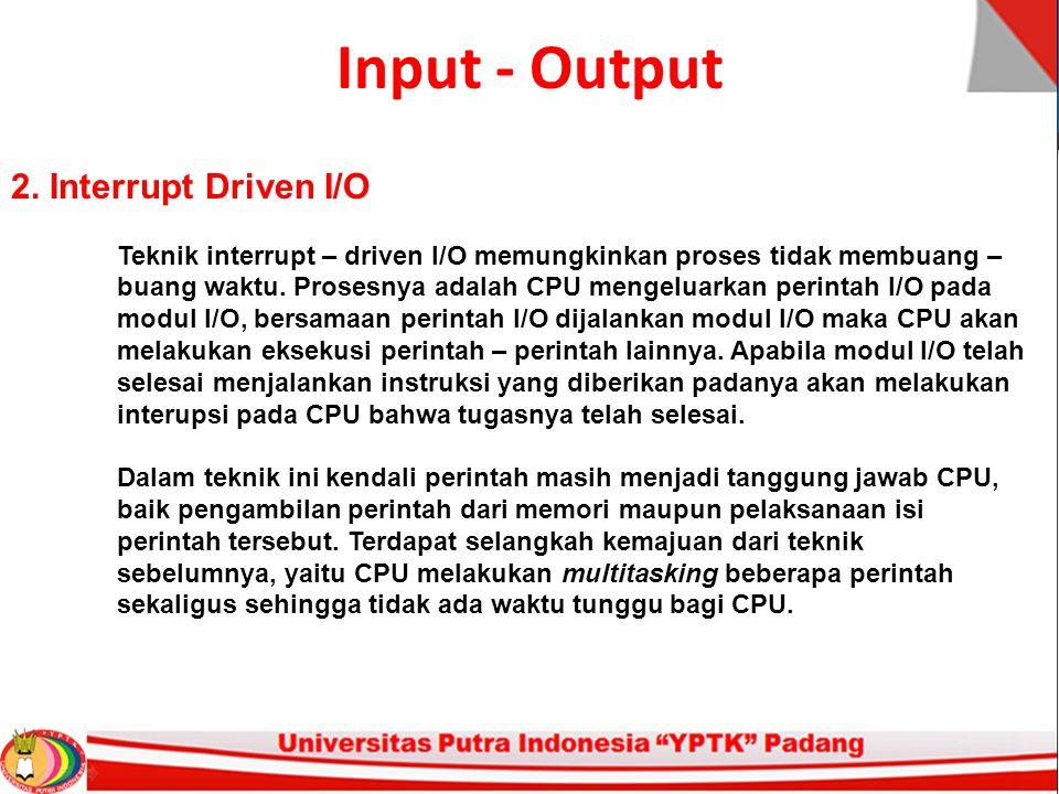Input - Output 2. Interrupt Driven I/O Teknik interrupt – driven I/O memungkinkan proses tidak membuang – buang waktu. Prosesnya adalah CPU mengeluark