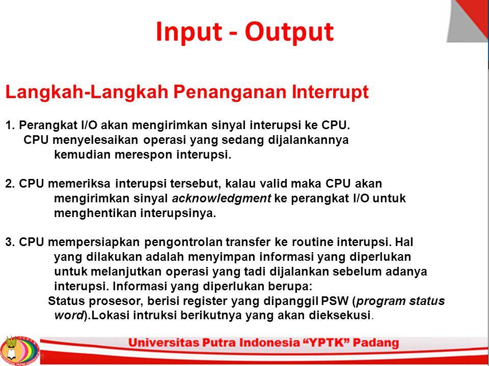 Input - Output Langkah-Langkah Penanganan Interrupt 1. Perangkat I/O akan mengirimkan sinyal interupsi ke CPU. CPU menyelesaikan operasi yang sedang d