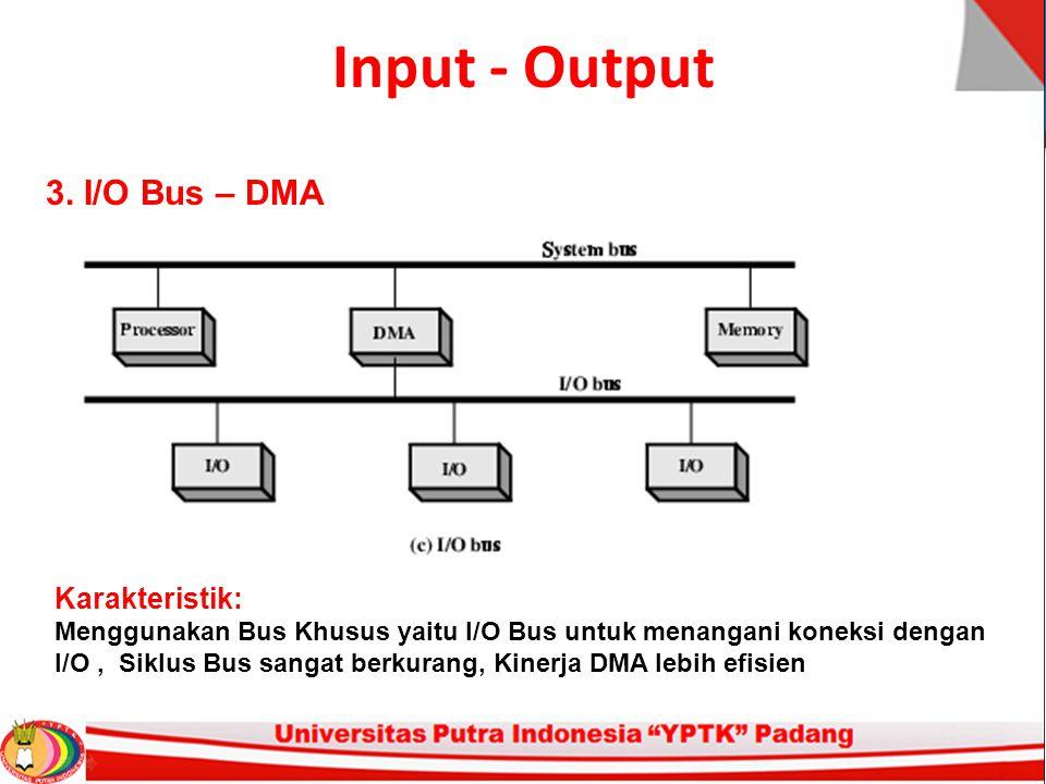 Input - Output 3. I/O Bus – DMA Karakteristik: Menggunakan Bus Khusus yaitu I/O Bus untuk menangani koneksi dengan I/O, Siklus Bus sangat berkurang, K