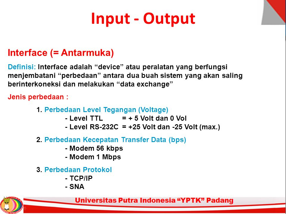 "Input - Output Interface (= Antarmuka) Definisi: Interface adalah ""device"" atau peralatan yang berfungsi menjembatani ""perbedaan"" antara dua buah sist"