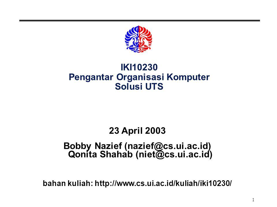 1 IKI10230 Pengantar Organisasi Komputer Solusi UTS 23 April 2003 Bobby Nazief (nazief@cs.ui.ac.id) Qonita Shahab (niet@cs.ui.ac.id) bahan kuliah: htt