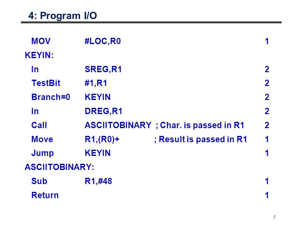 5 4: Program I/O MOV#LOC,R01 KEYIN: InSREG,R12 TestBit#1,R12 Branch=0KEYIN2 InDREG,R12 CallASCIITOBINARY ; Char. is passed in R12 MoveR1,(R0)+ ; Resul