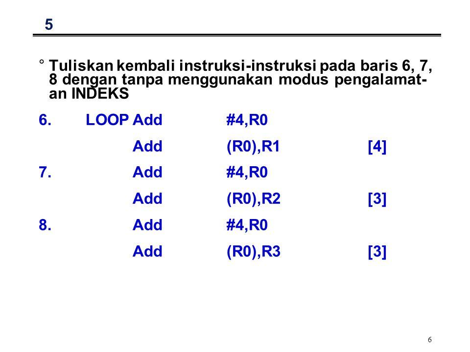 6 5 °Tuliskan kembali instruksi-instruksi pada baris 6, 7, 8 dengan tanpa menggunakan modus pengalamat- an INDEKS 6.LOOPAdd#4,R0 Add(R0),R1[4] 7.Add#4