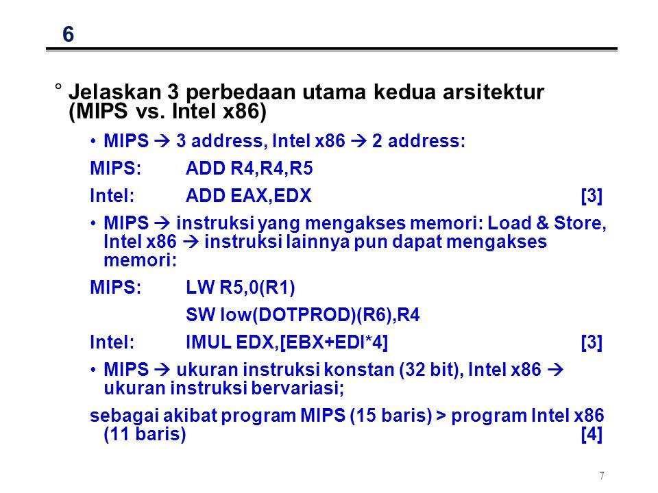 7 6 °Jelaskan 3 perbedaan utama kedua arsitektur (MIPS vs. Intel x86) MIPS  3 address, Intel x86  2 address: MIPS:ADD R4,R4,R5 Intel:ADD EAX,EDX [3]