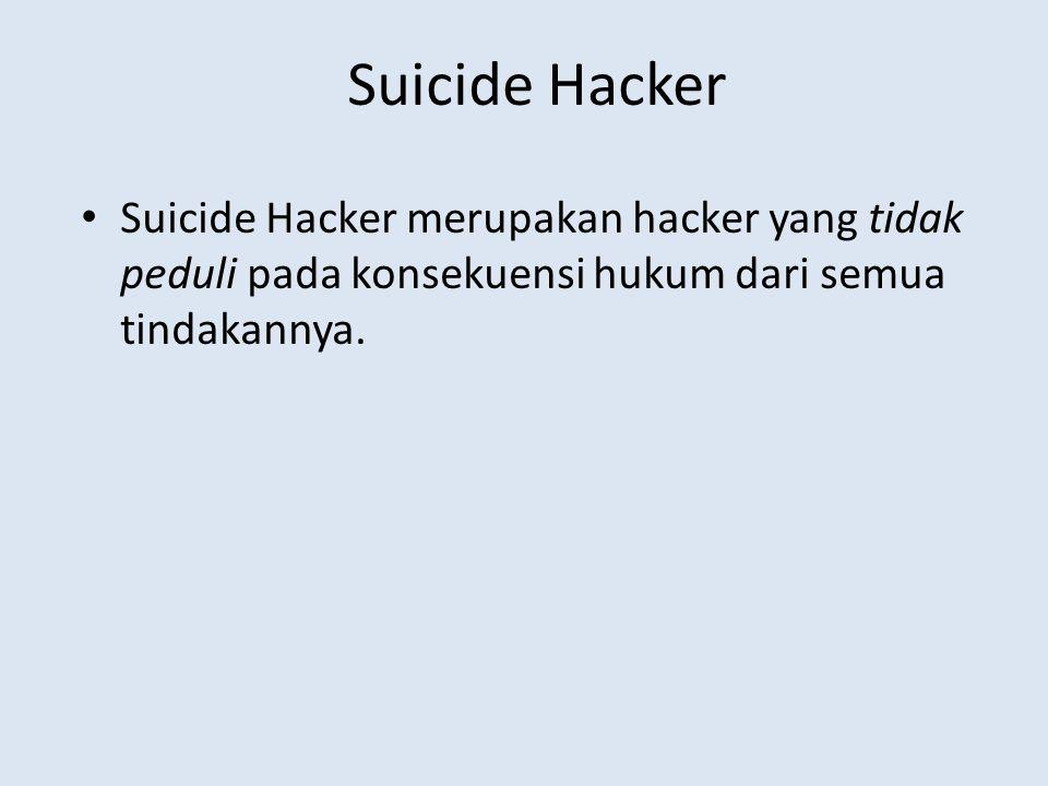Suicide Hacker Suicide Hacker merupakan hacker yang tidak peduli pada konsekuensi hukum dari semua tindakannya.