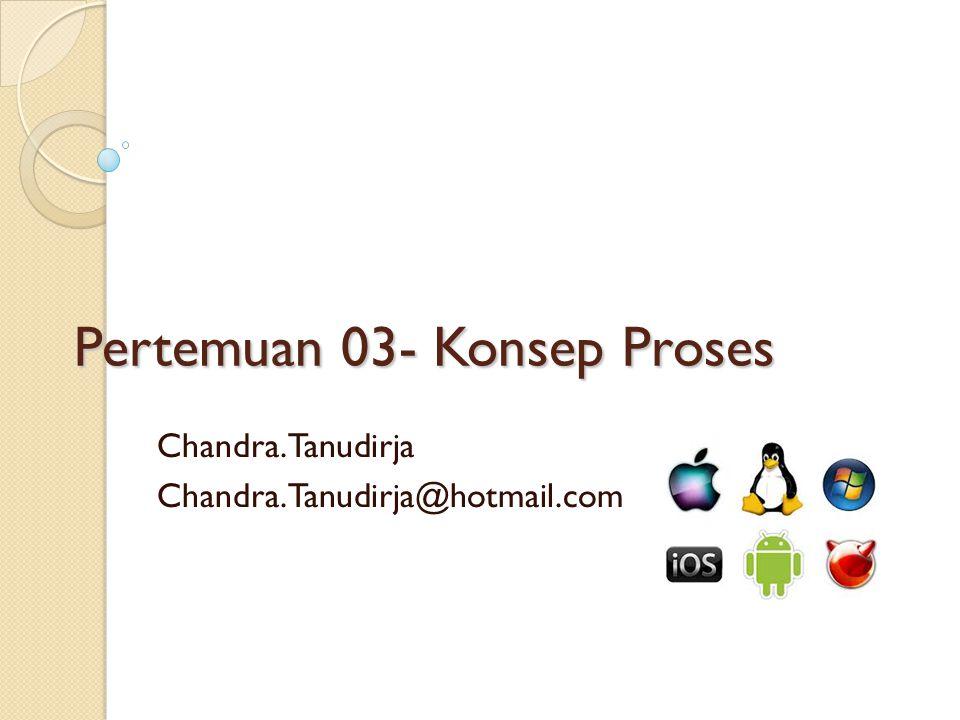 Pertemuan 03- Konsep Proses Chandra.Tanudirja Chandra.Tanudirja@hotmail.com