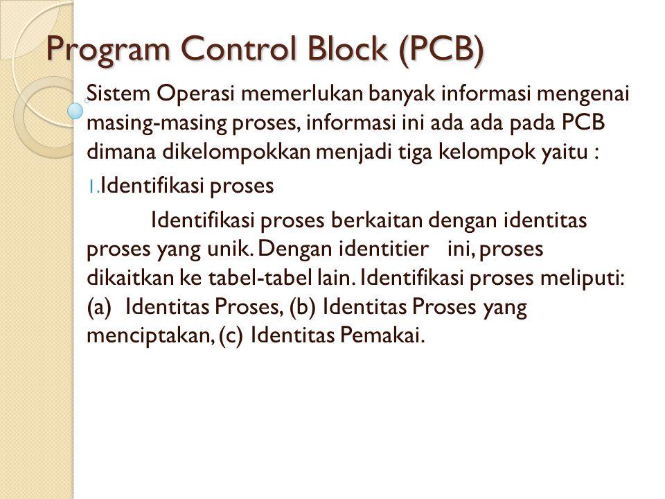 Program Control Block (PCB) Sistem Operasi memerlukan banyak informasi mengenai masing-masing proses, informasi ini ada ada pada PCB dimana dikelompok