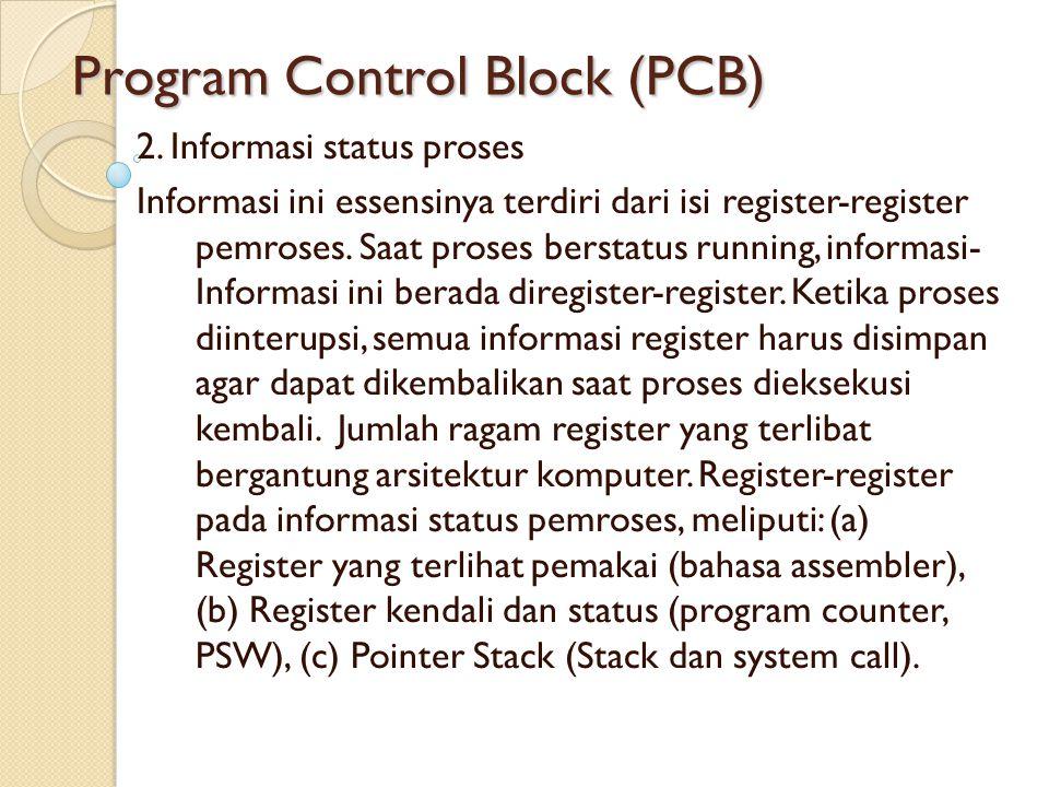Program Control Block (PCB) 2. Informasi status proses Informasi ini essensinya terdiri dari isi register-register pemroses. Saat proses berstatus run