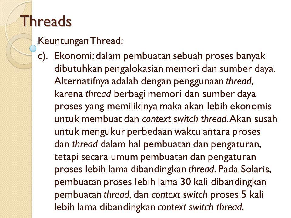 Threads Keuntungan Thread: c).Ekonomi: dalam pembuatan sebuah proses banyak dibutuhkan pengalokasian memori dan sumber daya. Alternatifnya adalah deng
