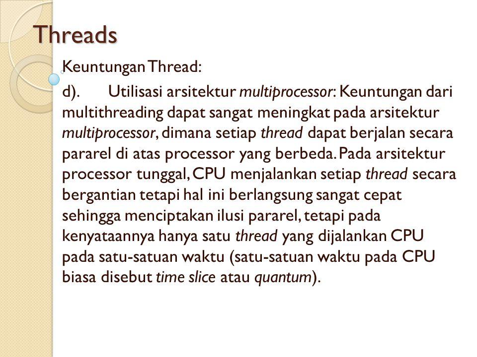 Threads Keuntungan Thread: d).Utilisasi arsitektur multiprocessor: Keuntungan dari multithreading dapat sangat meningkat pada arsitektur multiprocesso