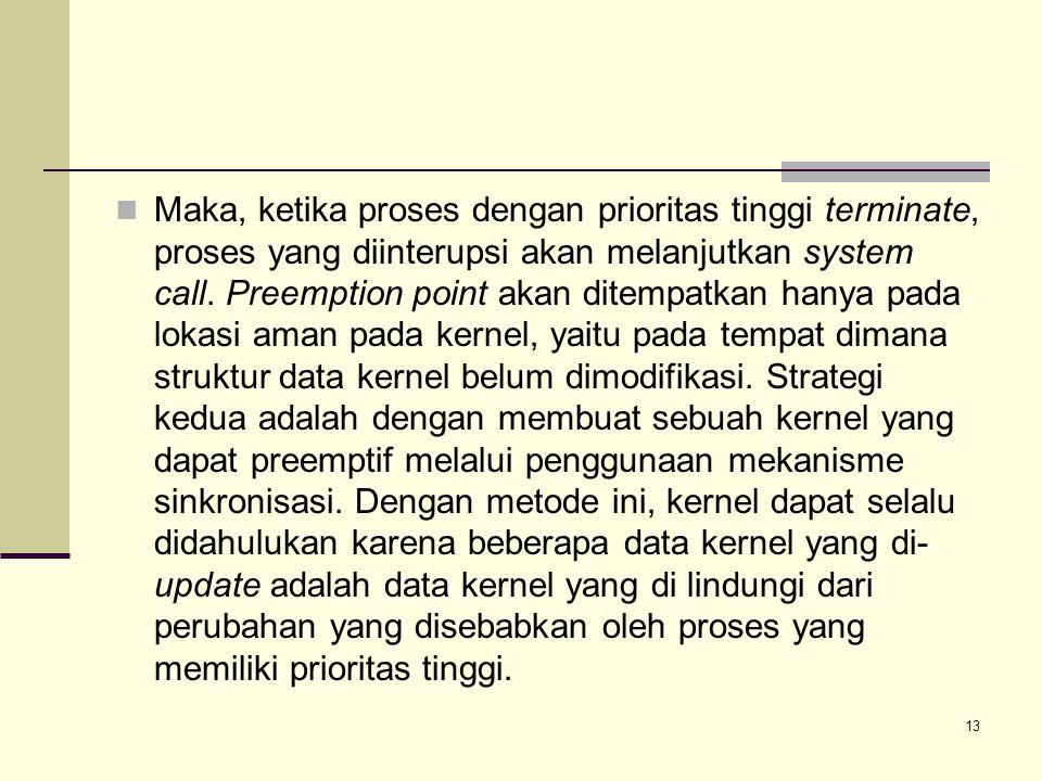 13 Maka, ketika proses dengan prioritas tinggi terminate, proses yang diinterupsi akan melanjutkan system call. Preemption point akan ditempatkan hany