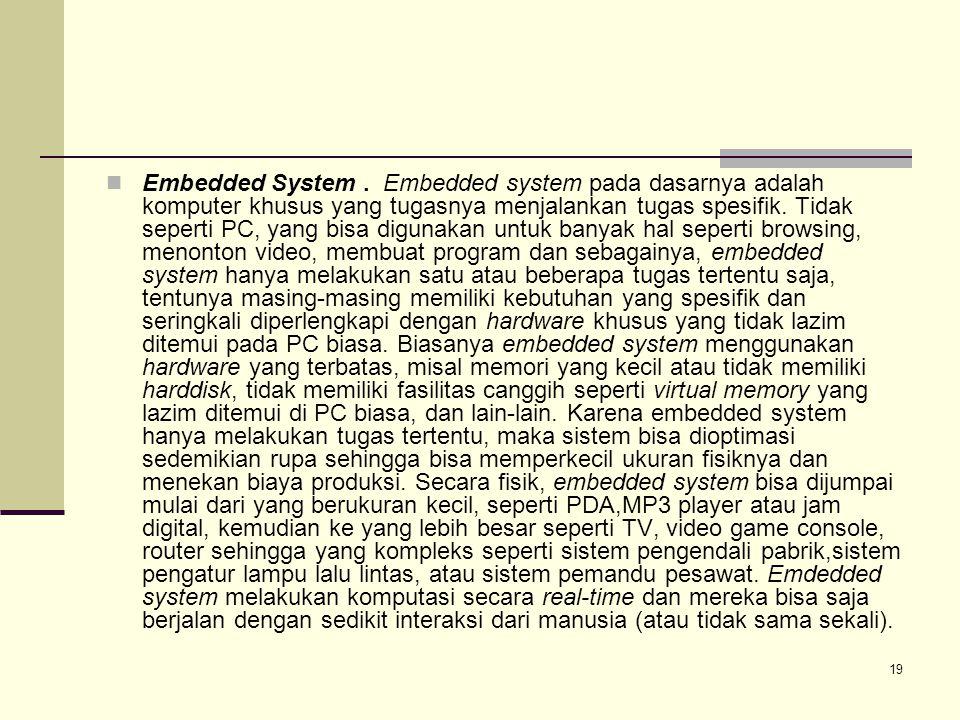 19 Embedded System. Embedded system pada dasarnya adalah komputer khusus yang tugasnya menjalankan tugas spesifik. Tidak seperti PC, yang bisa digunak