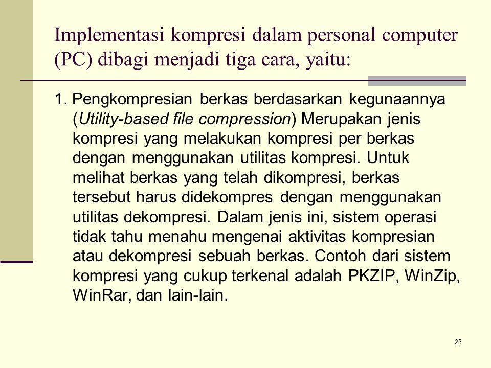 23 Implementasi kompresi dalam personal computer (PC) dibagi menjadi tiga cara, yaitu: 1. Pengkompresian berkas berdasarkan kegunaannya (Utility-based