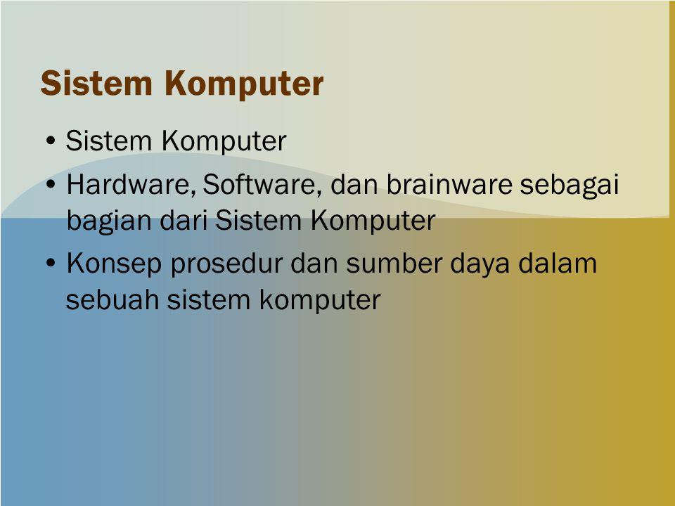 Sistem Komputer Hardware, Software, dan brainware sebagai bagian dari Sistem Komputer Konsep prosedur dan sumber daya dalam sebuah sistem komputer