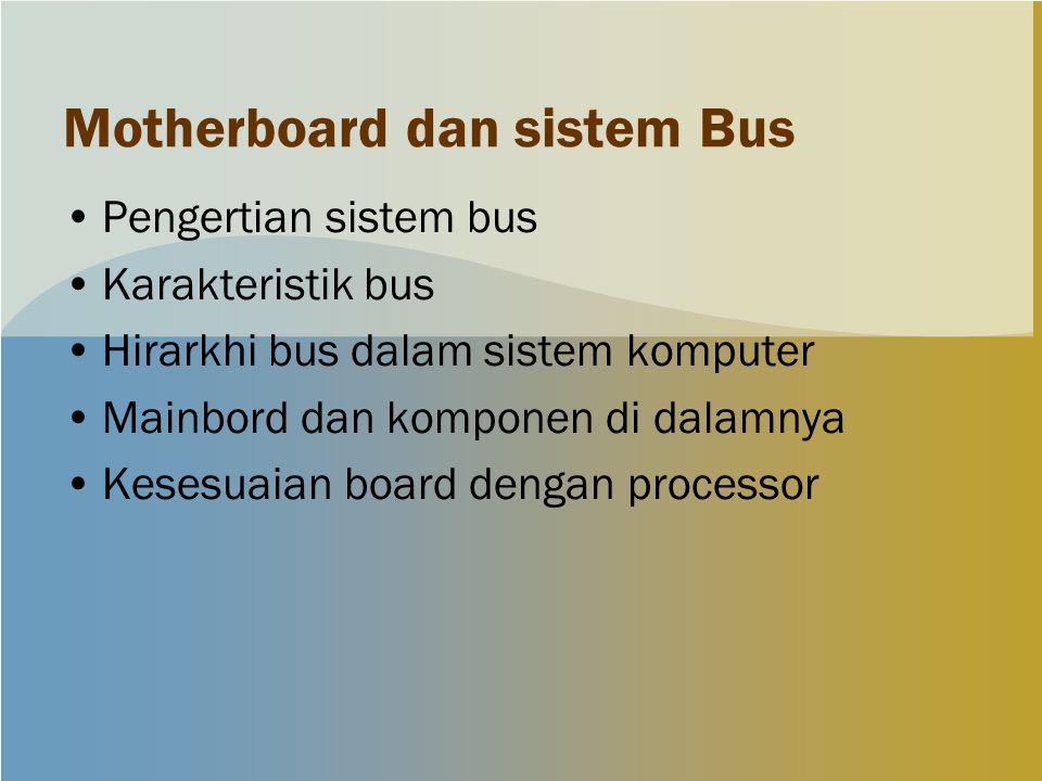 Motherboard dan sistem Bus Pengertian sistem bus Karakteristik bus Hirarkhi bus dalam sistem komputer Mainbord dan komponen di dalamnya Kesesuaian boa