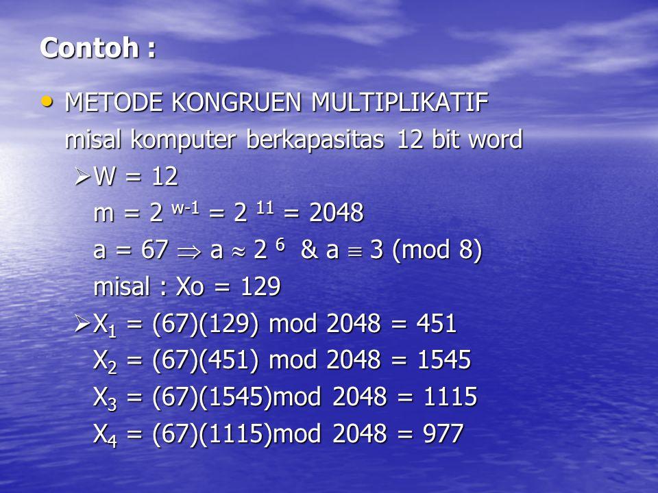 Contoh : METODE KONGRUEN MULTIPLIKATIF METODE KONGRUEN MULTIPLIKATIF misal komputer berkapasitas 12 bit word  W = 12 m = 2 w-1 = 2 11 = 2048 a = 67 
