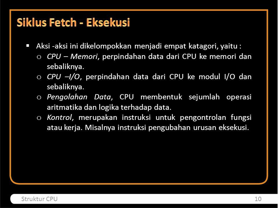  Aksi -aksi ini dikelompokkan menjadi empat katagori, yaitu : o CPU – Memori, perpindahan data dari CPU ke memori dan sebaliknya. o CPU –I/O, perpind