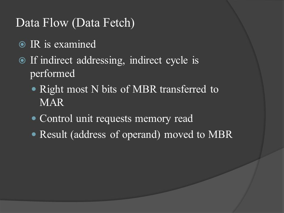 Data Flow (Data Fetch)  IR is examined  If indirect addressing, indirect cycle is performed Right most N bits of MBR transferred to MAR Control unit