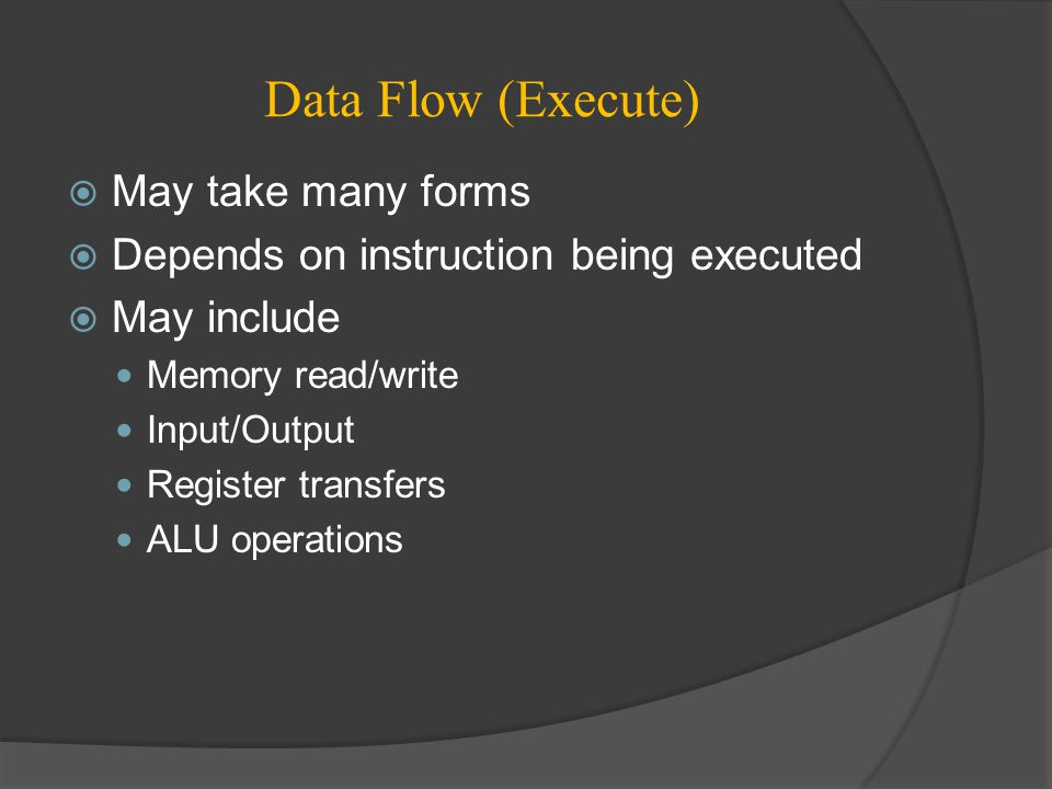 Data Flow (Execute)  May take many forms  Depends on instruction being executed  May include Memory read/write Input/Output Register transfers ALU